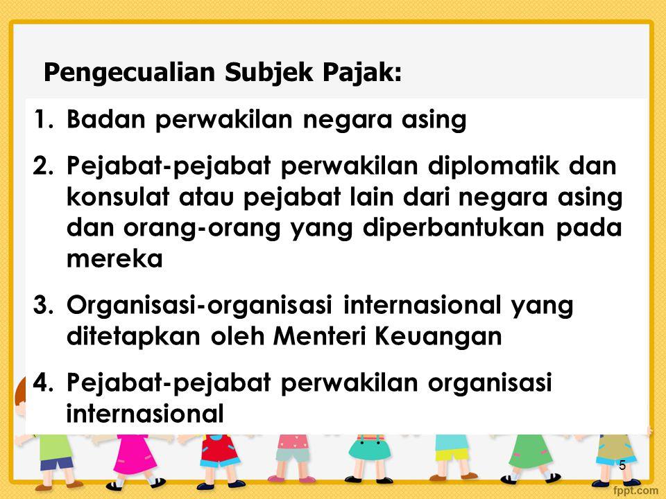 5 Pengecualian Subjek Pajak: 1.Badan perwakilan negara asing 2.Pejabat-pejabat perwakilan diplomatik dan konsulat atau pejabat lain dari negara asing