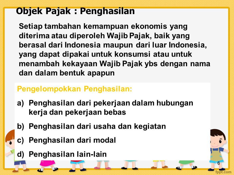 6 Objek Pajak : Penghasilan Setiap tambahan kemampuan ekonomis yang diterima atau diperoleh Wajib Pajak, baik yang berasal dari Indonesia maupun dari