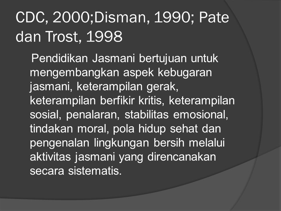CDC, 2000;Disman, 1990; Pate dan Trost, 1998 Pendidikan Jasmani bertujuan untuk mengembangkan aspek kebugaran jasmani, keterampilan gerak, keterampilan berfikir kritis, keterampilan sosial, penalaran, stabilitas emosional, tindakan moral, pola hidup sehat dan pengenalan lingkungan bersih melalui aktivitas jasmani yang direncanakan secara sistematis.