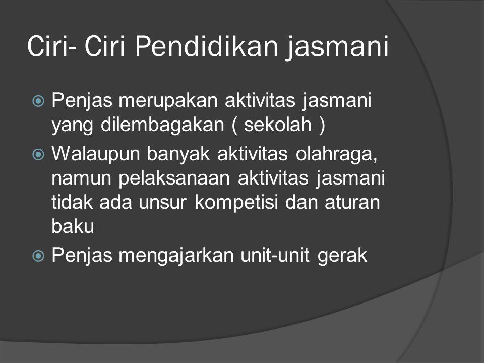 Ciri- Ciri Pendidikan jasmani  Penjas merupakan aktivitas jasmani yang dilembagakan ( sekolah )  Walaupun banyak aktivitas olahraga, namun pelaksanaan aktivitas jasmani tidak ada unsur kompetisi dan aturan baku  Penjas mengajarkan unit-unit gerak