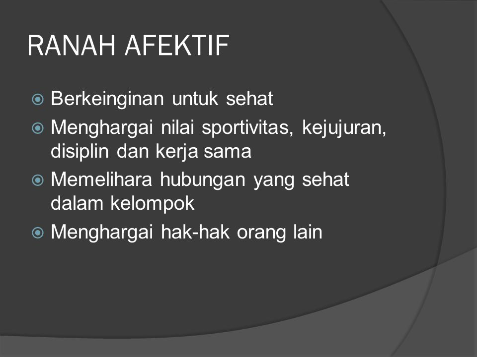 RANAH AFEKTIF  Berkeinginan untuk sehat  Menghargai nilai sportivitas, kejujuran, disiplin dan kerja sama  Memelihara hubungan yang sehat dalam kelompok  Menghargai hak-hak orang lain