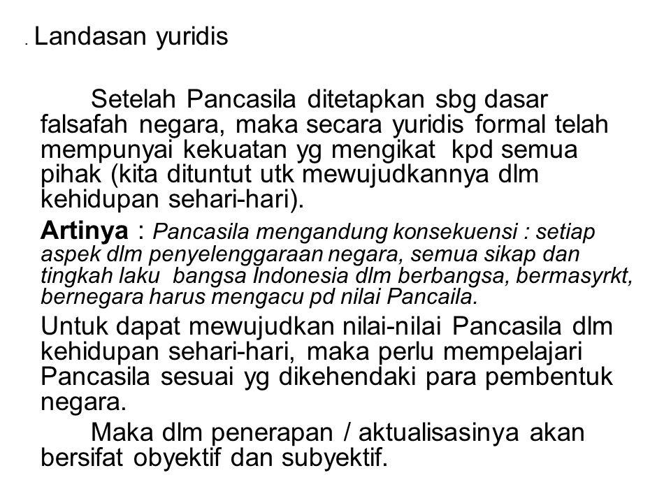 . Landasan yuridis Setelah Pancasila ditetapkan sbg dasar falsafah negara, maka secara yuridis formal telah mempunyai kekuatan yg mengikat kpd semua p