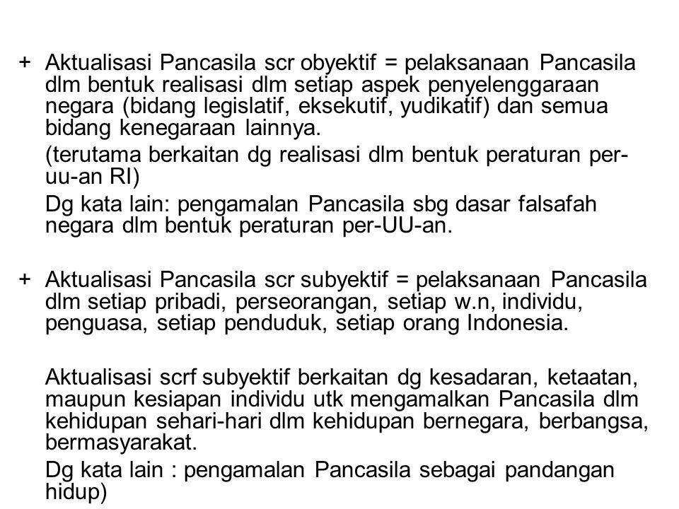 +Aktualisasi Pancasila scr obyektif = pelaksanaan Pancasila dlm bentuk realisasi dlm setiap aspek penyelenggaraan negara (bidang legislatif, eksekutif
