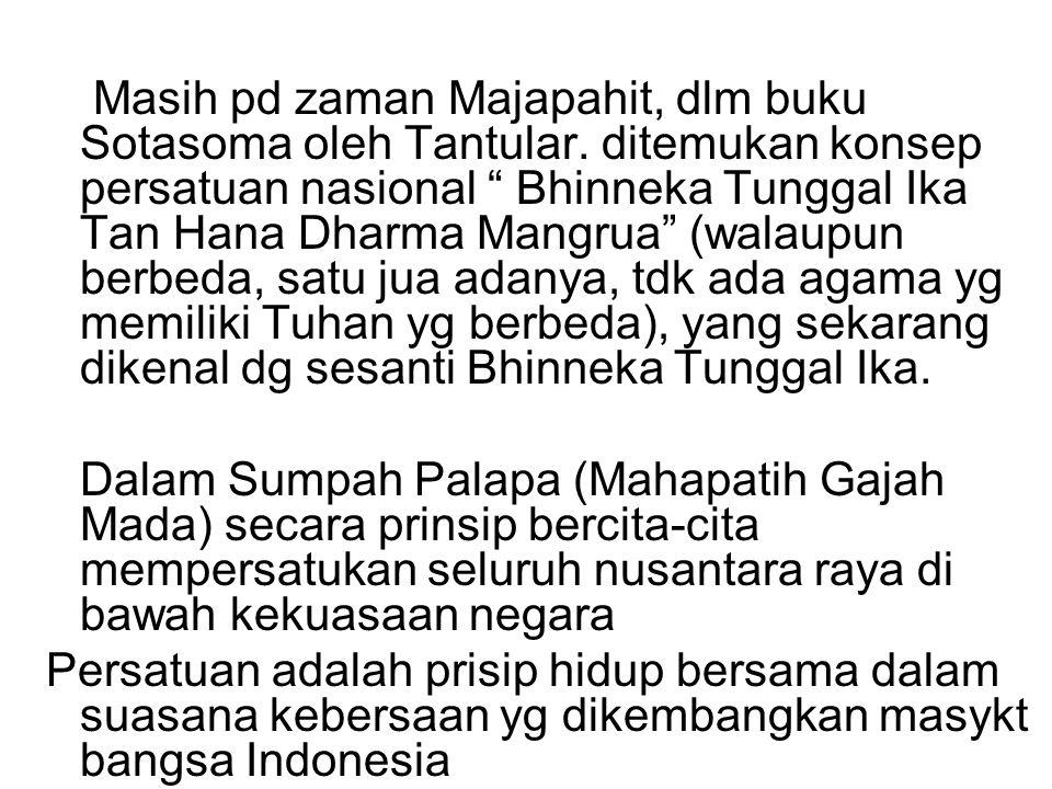 "Masih pd zaman Majapahit, dlm buku Sotasoma oleh Tantular. ditemukan konsep persatuan nasional "" Bhinneka Tunggal Ika Tan Hana Dharma Mangrua"" (walaup"