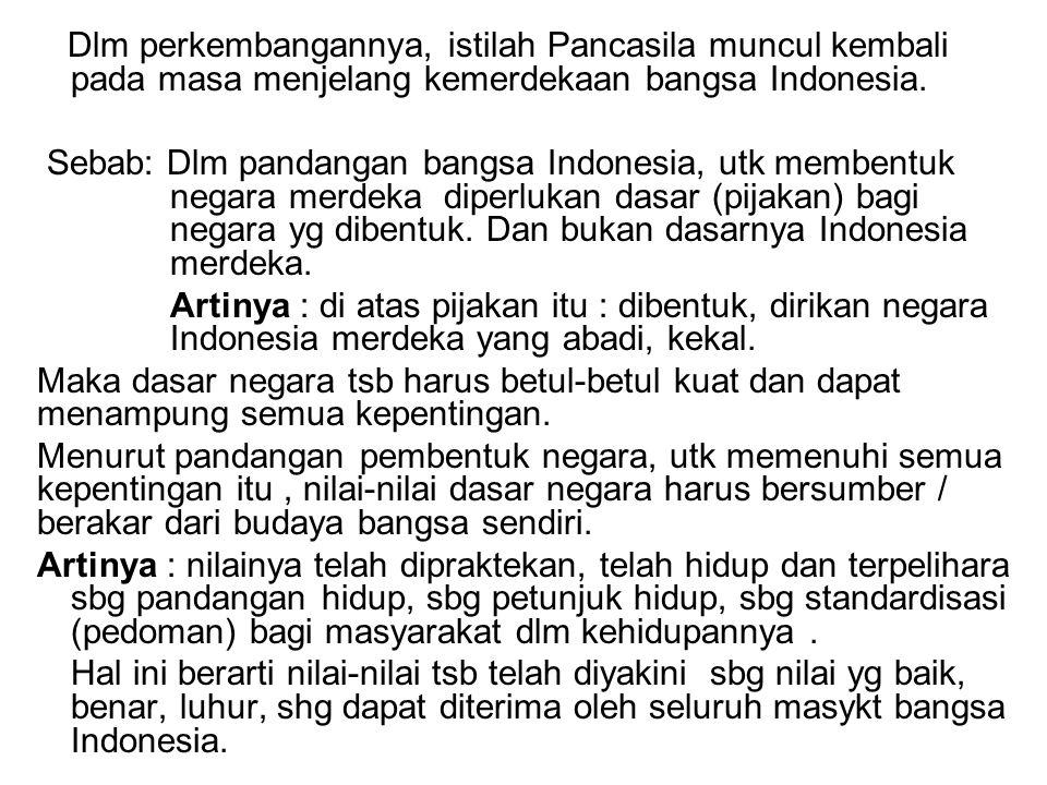 Dlm perkembangannya, istilah Pancasila muncul kembali pada masa menjelang kemerdekaan bangsa Indonesia. Sebab: Dlm pandangan bangsa Indonesia, utk mem