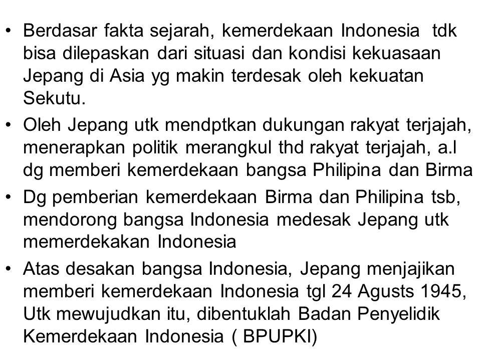 Berdasar fakta sejarah, kemerdekaan Indonesia tdk bisa dilepaskan dari situasi dan kondisi kekuasaan Jepang di Asia yg makin terdesak oleh kekuatan Se