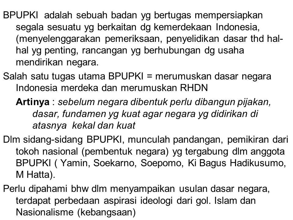 BPUPKI adalah sebuah badan yg bertugas mempersiapkan segala sesuatu yg berkaitan dg kemerdekaan Indonesia, (menyelenggarakan pemeriksaan, penyelidikan