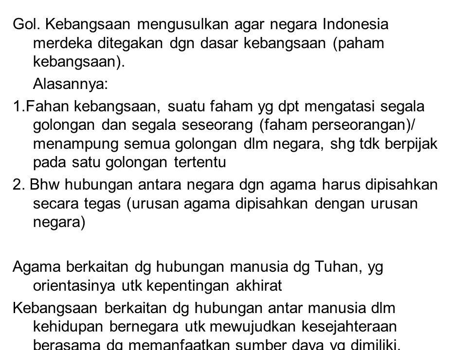 Gol. Kebangsaan mengusulkan agar negara Indonesia merdeka ditegakan dgn dasar kebangsaan (paham kebangsaan). Alasannya: 1.Fahan kebangsaan, suatu faha