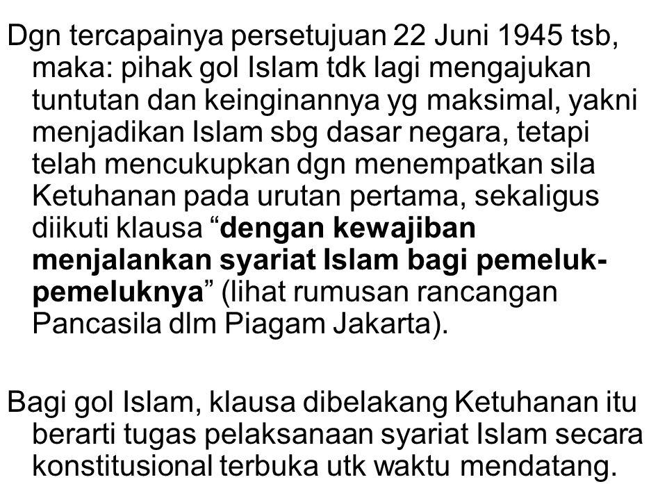 Dgn tercapainya persetujuan 22 Juni 1945 tsb, maka: pihak gol Islam tdk lagi mengajukan tuntutan dan keinginannya yg maksimal, yakni menjadikan Islam