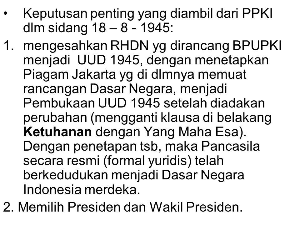 Keputusan penting yang diambil dari PPKI dlm sidang 18 – 8 - 1945: 1.mengesahkan RHDN yg dirancang BPUPKI menjadi UUD 1945, dengan menetapkan Piagam J