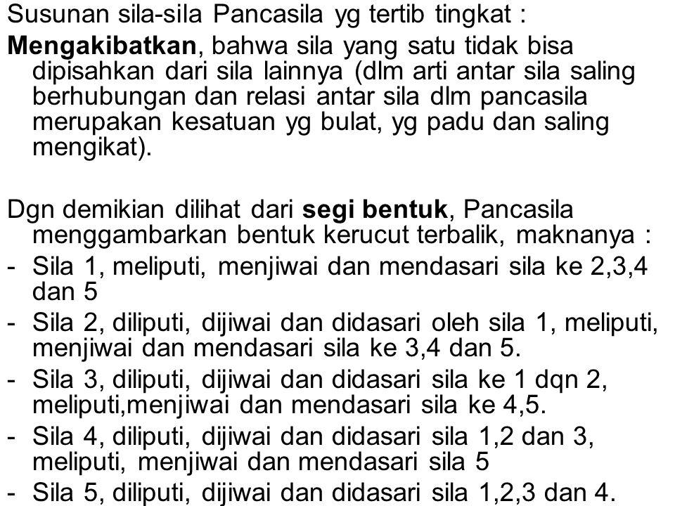 Susunan sila-sila Pancasila yg tertib tingkat : Mengakibatkan, bahwa sila yang satu tidak bisa dipisahkan dari sila lainnya (dlm arti antar sila salin