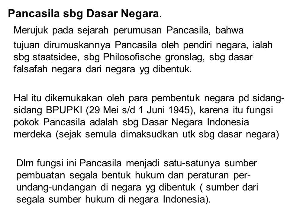 Pancasila sbg Dasar Negara. Merujuk pada sejarah perumusan Pancasila, bahwa tujuan dirumuskannya Pancasila oleh pendiri negara, ialah sbg staatsidee,