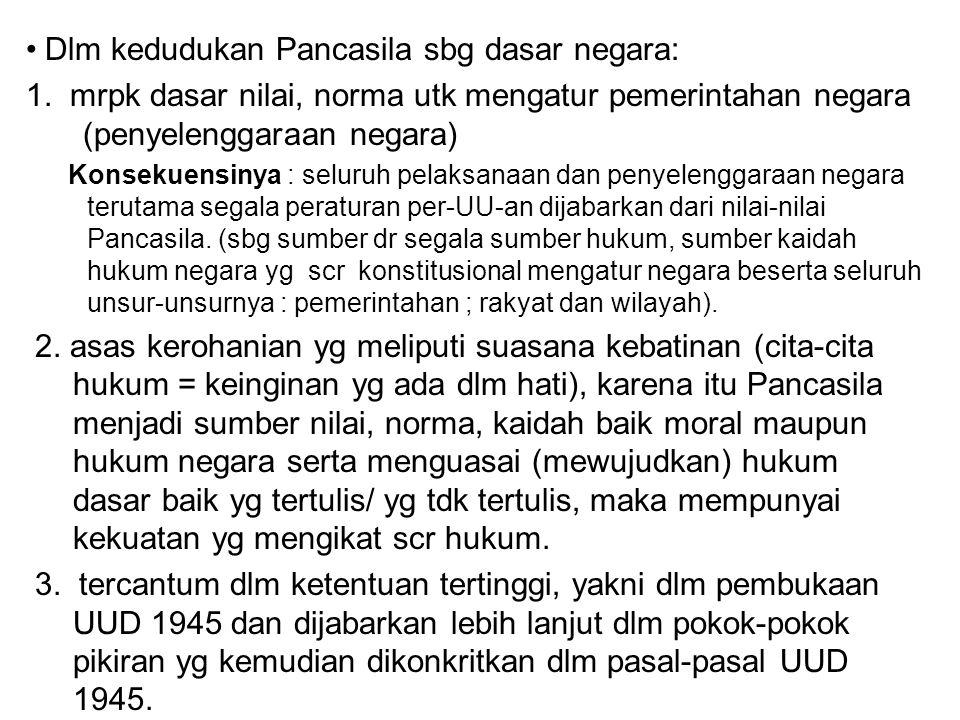 Dlm kedudukan Pancasila sbg dasar negara: 1. mrpk dasar nilai, norma utk mengatur pemerintahan negara (penyelenggaraan negara) Konsekuensinya : seluru