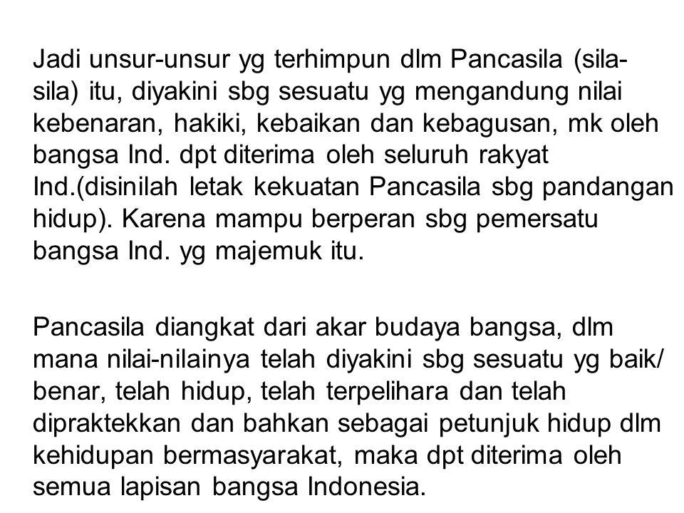 Jadi unsur-unsur yg terhimpun dlm Pancasila (sila- sila) itu, diyakini sbg sesuatu yg mengandung nilai kebenaran, hakiki, kebaikan dan kebagusan, mk o