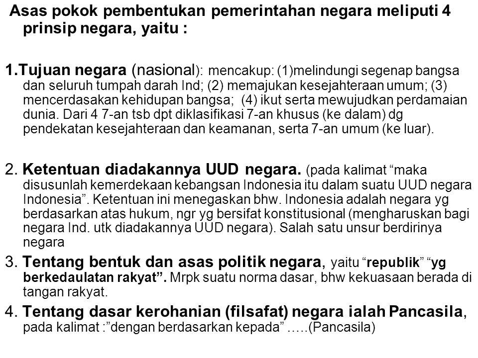 Asas pokok pembentukan pemerintahan negara meliputi 4 prinsip negara, yaitu : 1.Tujuan negara (nasional ): mencakup: (1)melindungi segenap bangsa dan