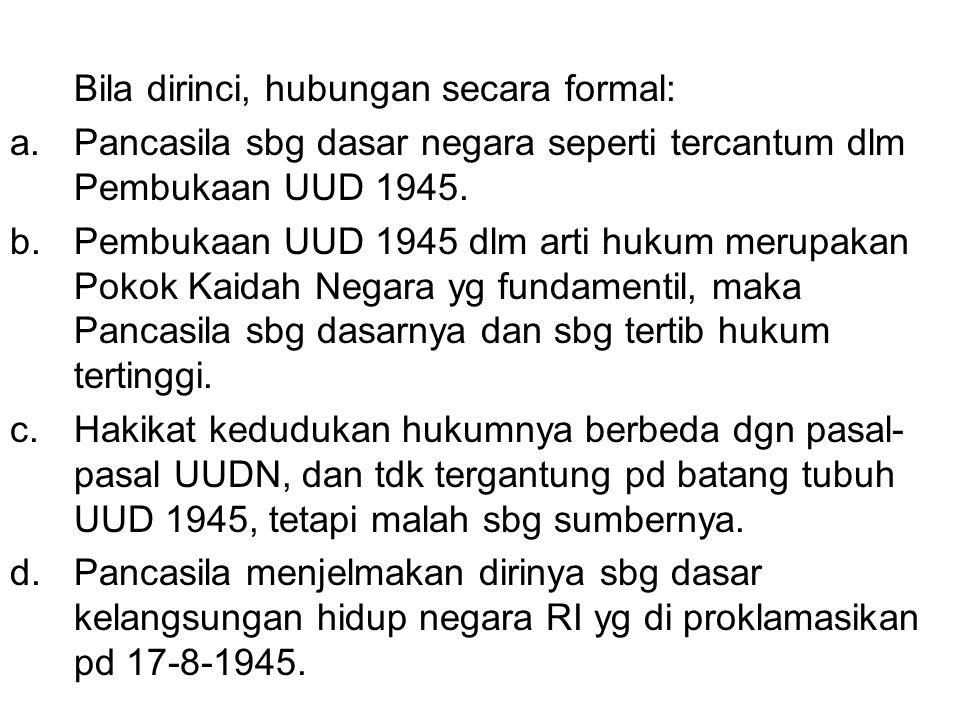 Bila dirinci, hubungan secara formal: a.Pancasila sbg dasar negara seperti tercantum dlm Pembukaan UUD 1945. b.Pembukaan UUD 1945 dlm arti hukum merup