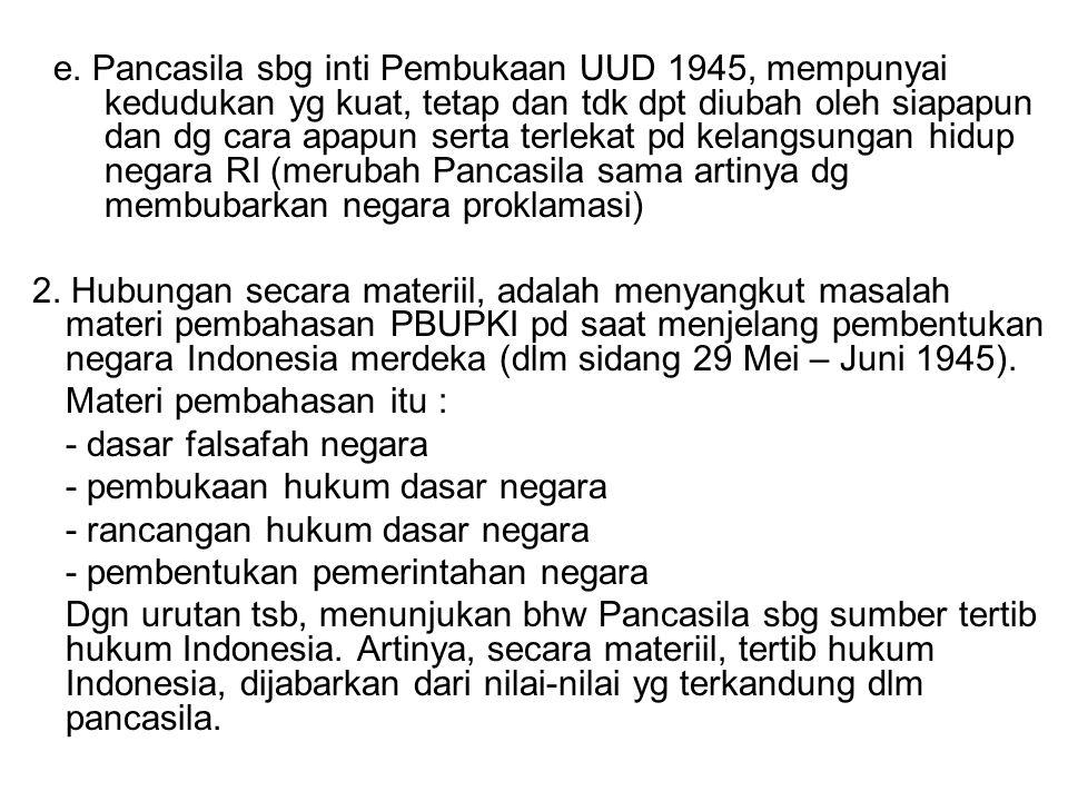 e. Pancasila sbg inti Pembukaan UUD 1945, mempunyai kedudukan yg kuat, tetap dan tdk dpt diubah oleh siapapun dan dg cara apapun serta terlekat pd kel