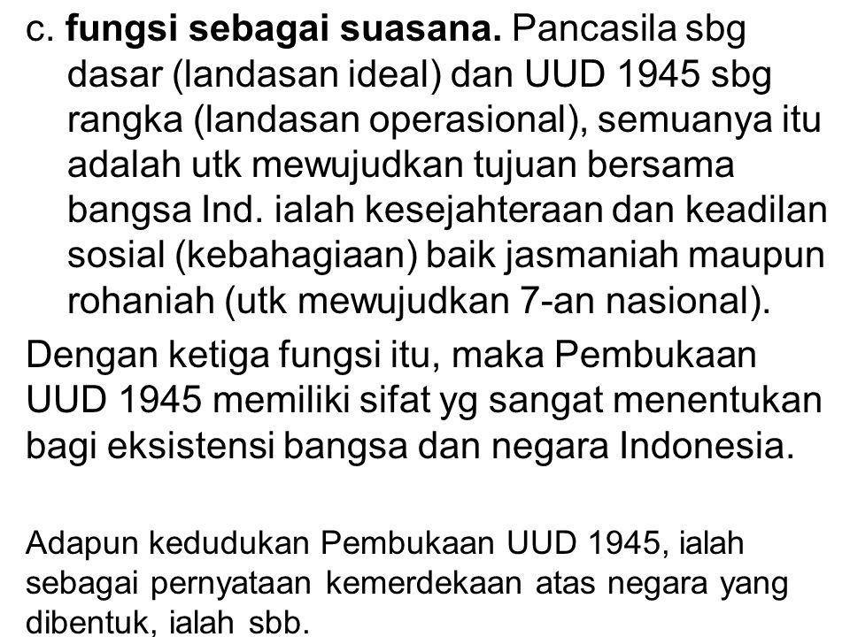 c. fungsi sebagai suasana. Pancasila sbg dasar (landasan ideal) dan UUD 1945 sbg rangka (landasan operasional), semuanya itu adalah utk mewujudkan tuj
