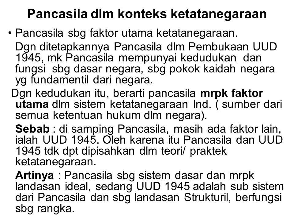 Pancasila dlm konteks ketatanegaraan Pancasila sbg faktor utama ketatanegaraan. Dgn ditetapkannya Pancasila dlm Pembukaan UUD 1945, mk Pancasila mempu