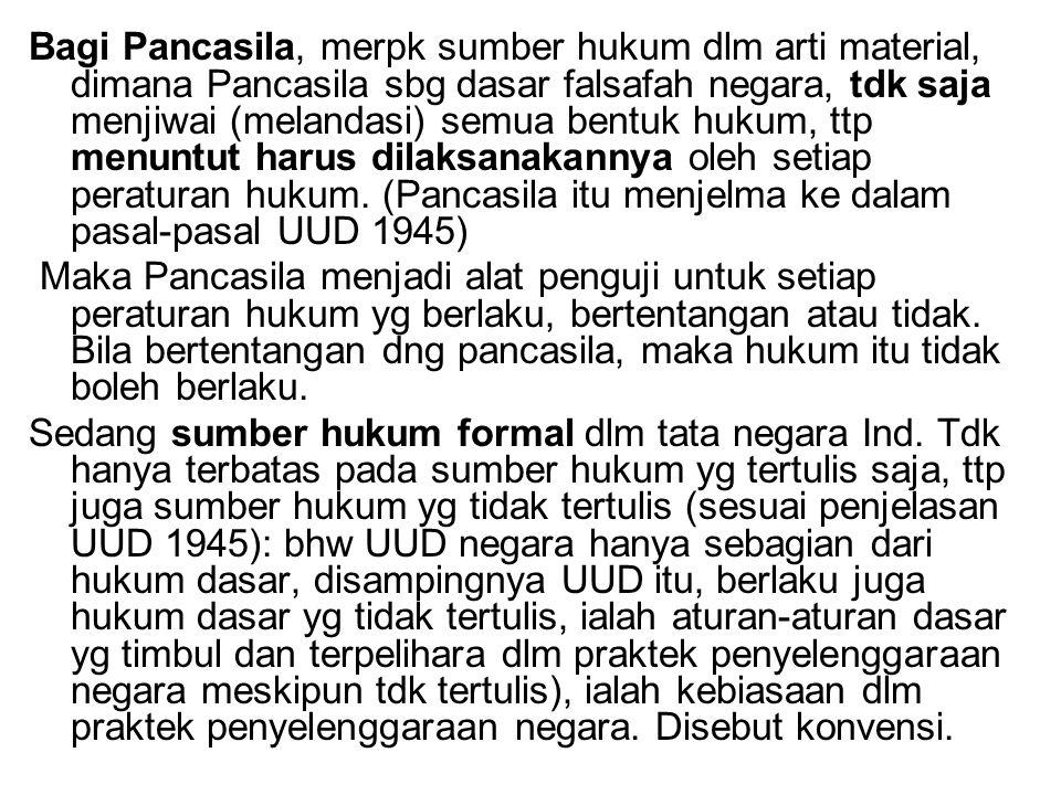 Bagi Pancasila, merpk sumber hukum dlm arti material, dimana Pancasila sbg dasar falsafah negara, tdk saja menjiwai (melandasi) semua bentuk hukum, tt