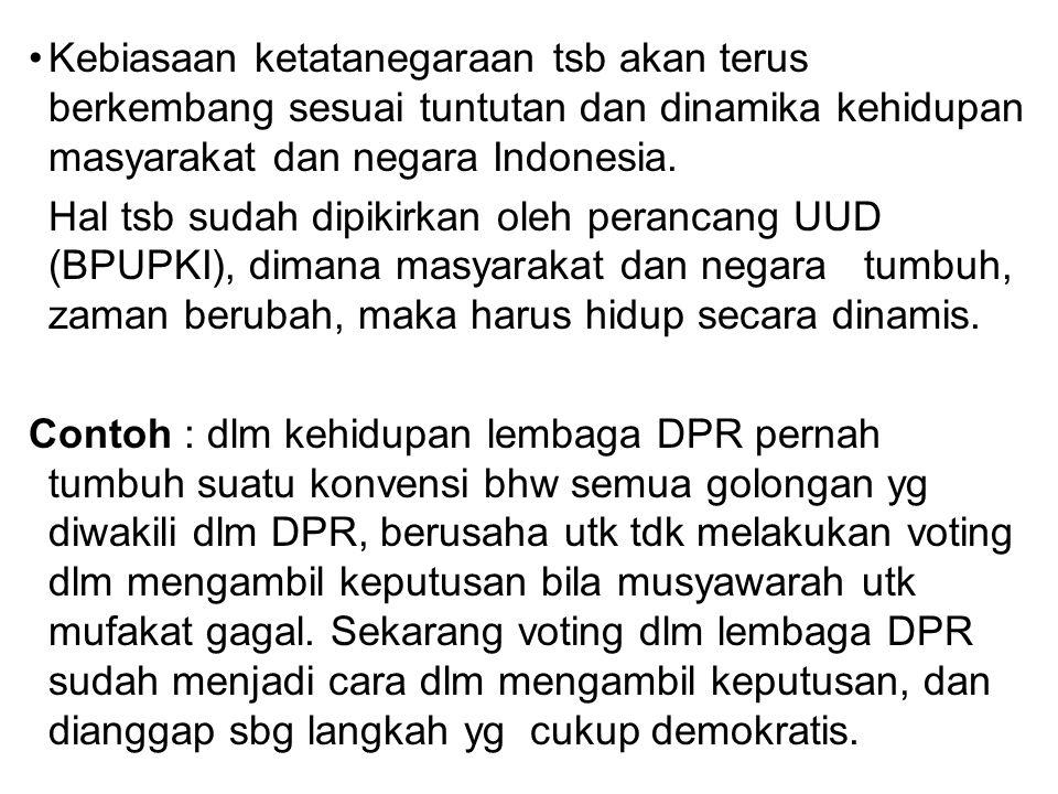 Kebiasaan ketatanegaraan tsb akan terus berkembang sesuai tuntutan dan dinamika kehidupan masyarakat dan negara Indonesia. Hal tsb sudah dipikirkan ol