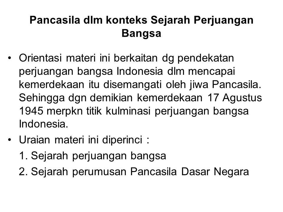 Pancasila dlm konteks Sejarah Perjuangan Bangsa Orientasi materi ini berkaitan dg pendekatan perjuangan bangsa Indonesia dlm mencapai kemerdekaan itu