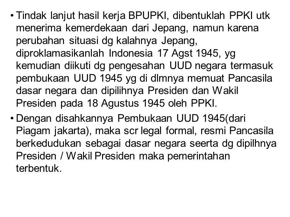 Tindak lanjut hasil kerja BPUPKI, dibentuklah PPKI utk menerima kemerdekaan dari Jepang, namun karena perubahan situasi dg kalahnya Jepang, diproklama