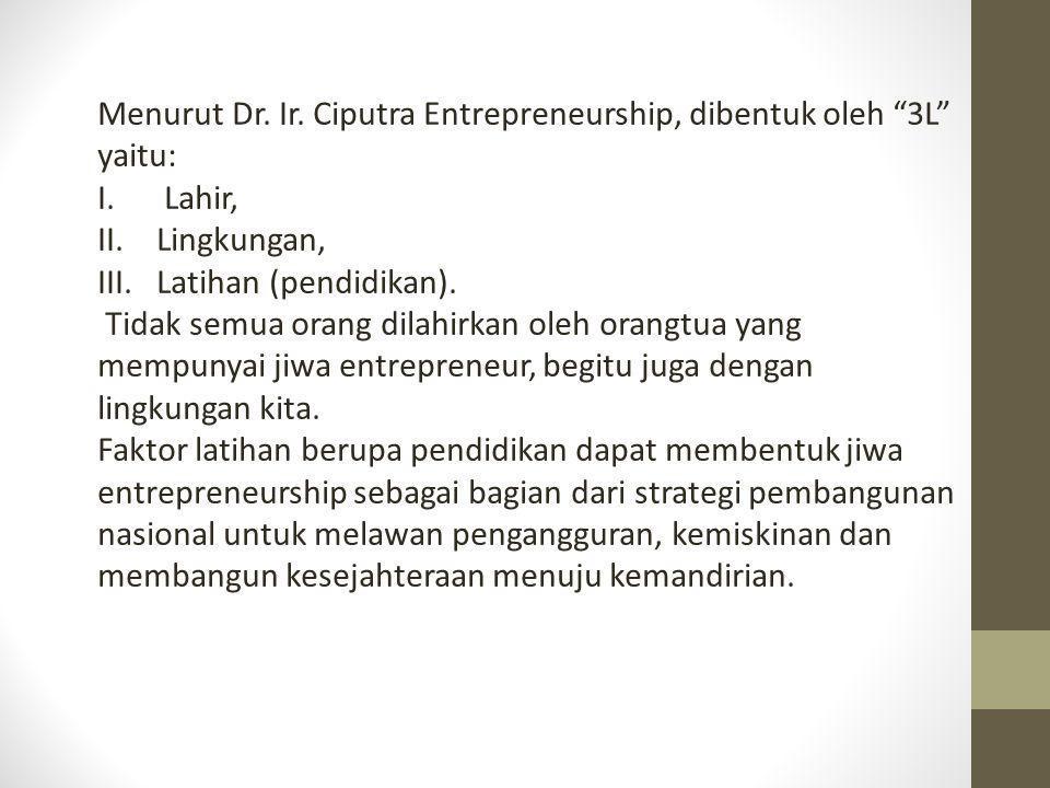 "Menurut Dr. Ir. Ciputra Entrepreneurship, dibentuk oleh ""3L"" yaitu: I. Lahir, II.Lingkungan, III.Latihan (pendidikan). Tidak semua orang dilahirkan ol"
