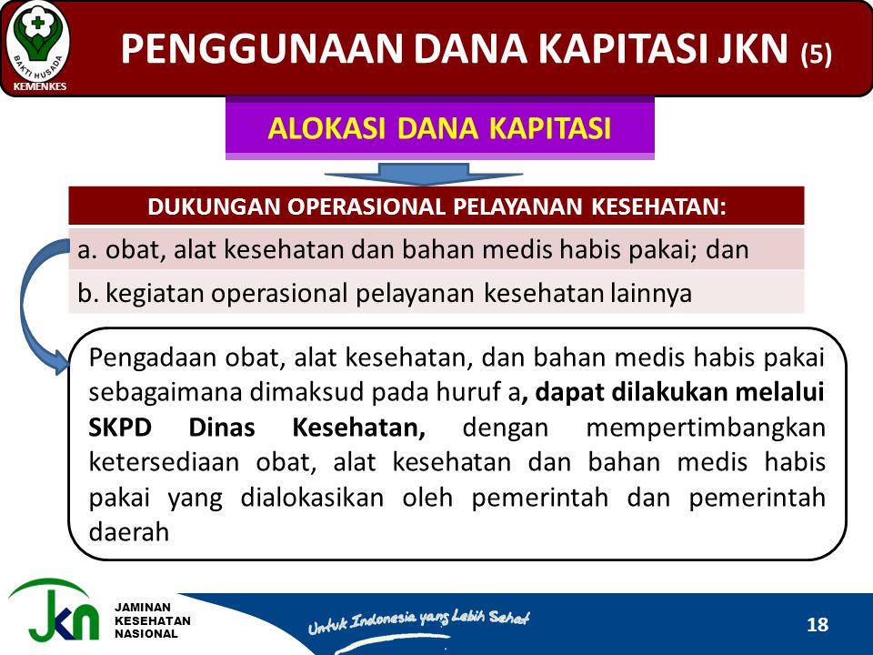 JAMINAN KESEHATAN NASIONAL PENGGUNAAN DANA KAPITASI JKN (5) KEMENKES 18 DUKUNGAN OPERASIONAL PELAYANAN KESEHATAN: a.obat, alat kesehatan dan bahan med