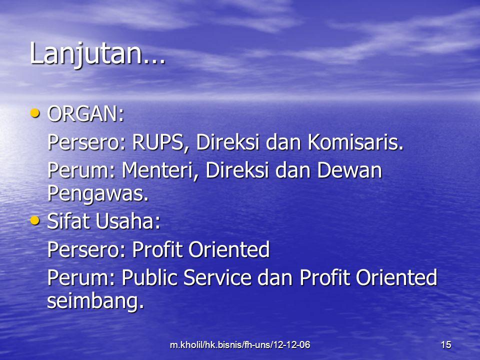 m.kholil/hk.bisnis/fh-uns/12-12-0615 Lanjutan… ORGAN: ORGAN: Persero: RUPS, Direksi dan Komisaris. Perum: Menteri, Direksi dan Dewan Pengawas. Sifat U