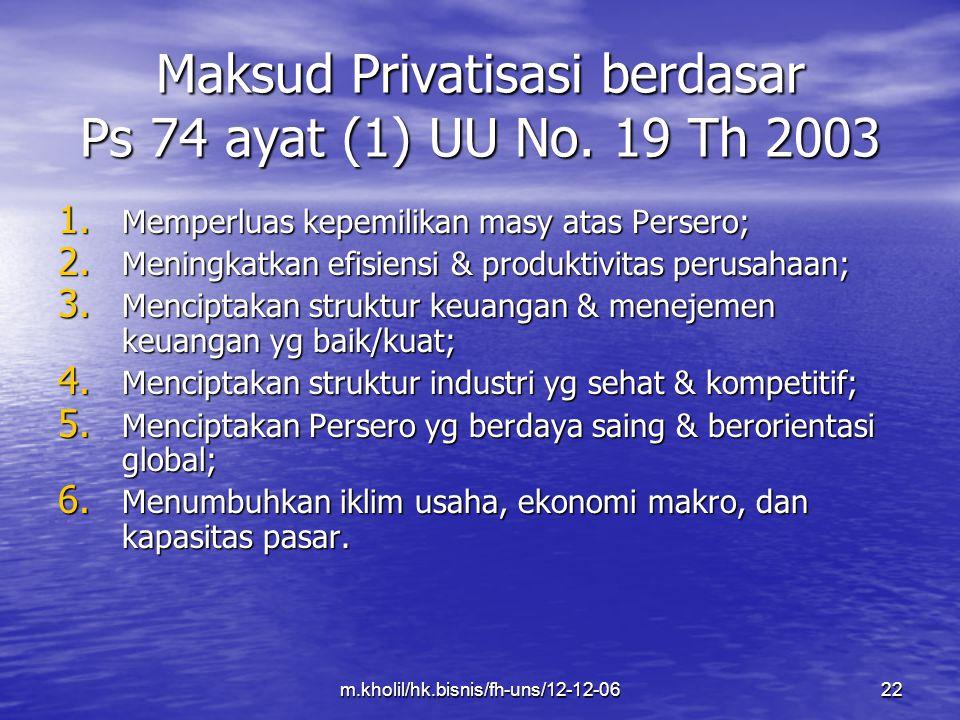 m.kholil/hk.bisnis/fh-uns/12-12-0622 Maksud Privatisasi berdasar Ps 74 ayat (1) UU No. 19 Th 2003 1. Memperluas kepemilikan masy atas Persero; 2. Meni