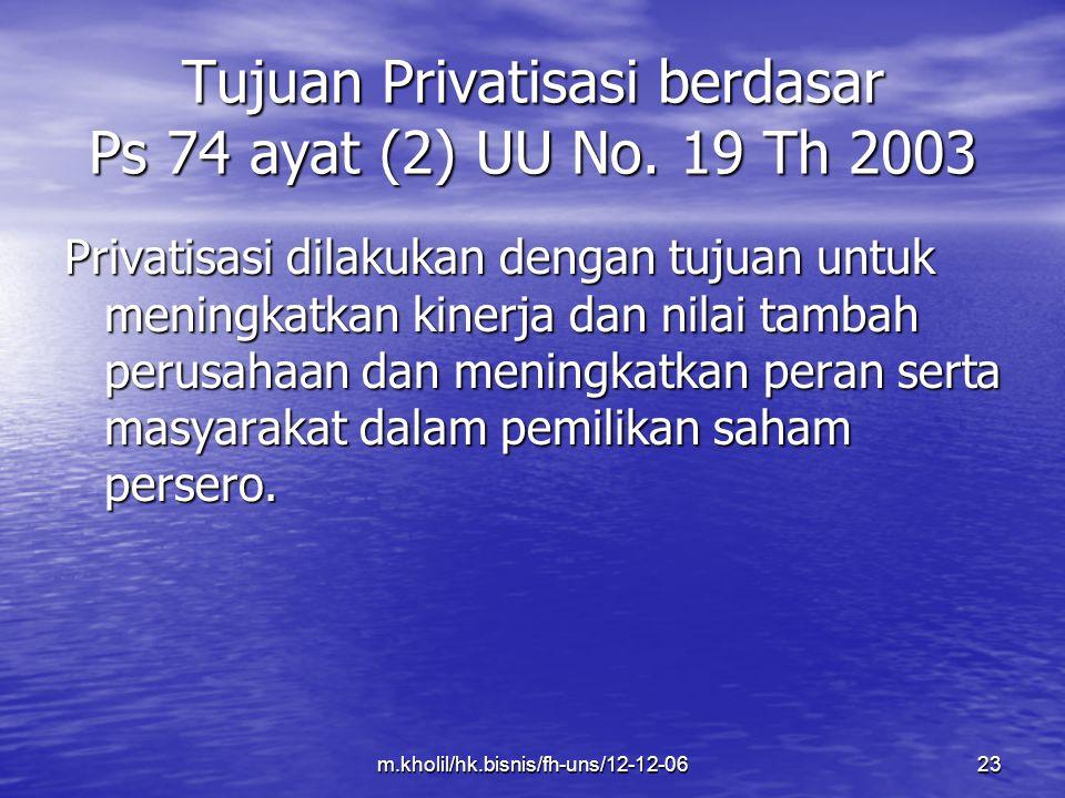 m.kholil/hk.bisnis/fh-uns/12-12-0623 Tujuan Privatisasi berdasar Ps 74 ayat (2) UU No. 19 Th 2003 Privatisasi dilakukan dengan tujuan untuk meningkatk