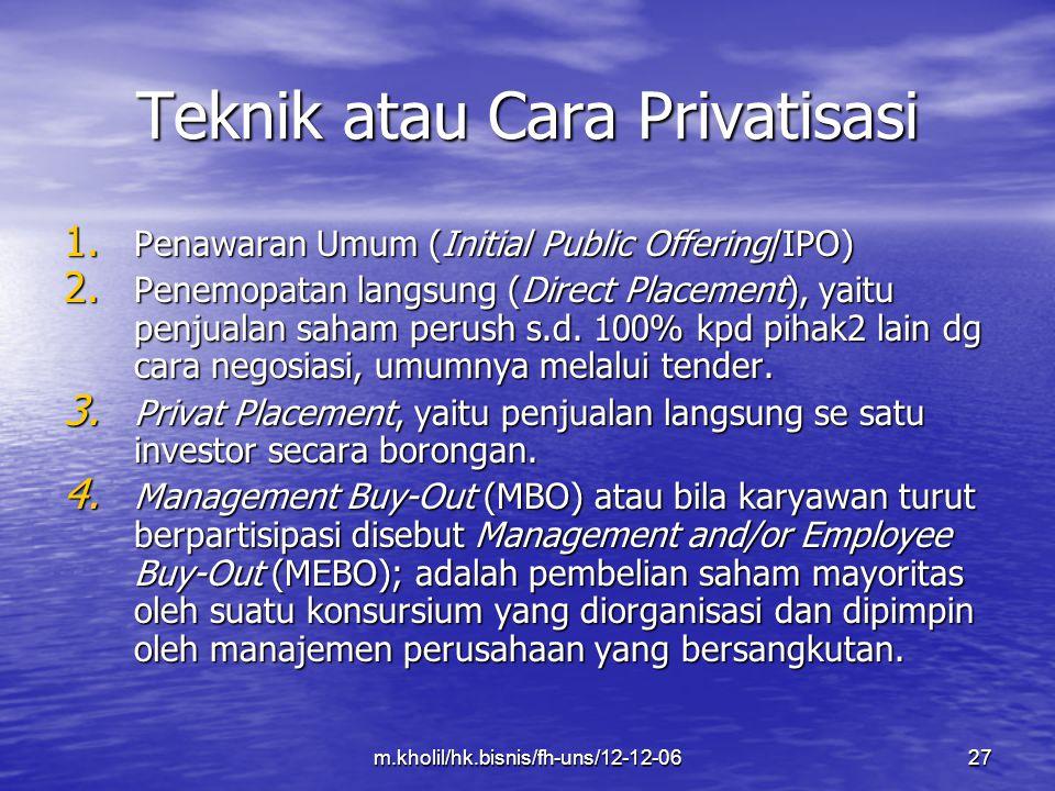 m.kholil/hk.bisnis/fh-uns/12-12-0627 Teknik atau Cara Privatisasi 1. Penawaran Umum (Initial Public Offering/IPO) 2. Penemopatan langsung (Direct Plac