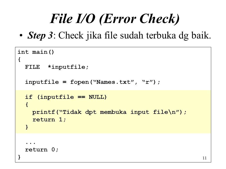 "11 File I/O (Error Check) Step 3: Check jika file sudah terbuka dg baik. int main() { FILE *inputfile; inputfile = fopen(""Names.txt"", ""r""); if (inputf"