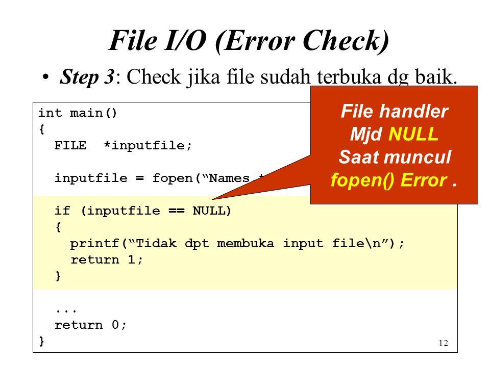 "12 File I/O (Error Check) Step 3: Check jika file sudah terbuka dg baik. int main() { FILE *inputfile; inputfile = fopen(""Names.txt"", ""r""); if (inputf"
