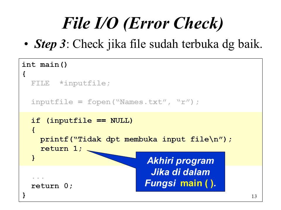 "13 File I/O (Error Check) Step 3: Check jika file sudah terbuka dg baik. int main() { FILE *inputfile; inputfile = fopen(""Names.txt"", ""r""); if (inputf"