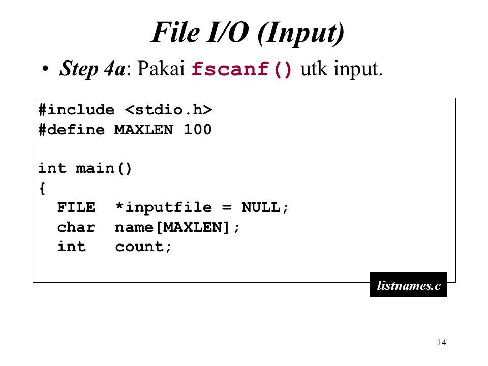 14 File I/O (Input) Step 4a: Pakai fscanf() utk input. #include #define MAXLEN 100 int main() { FILE *inputfile = NULL; char name[MAXLEN]; int count;