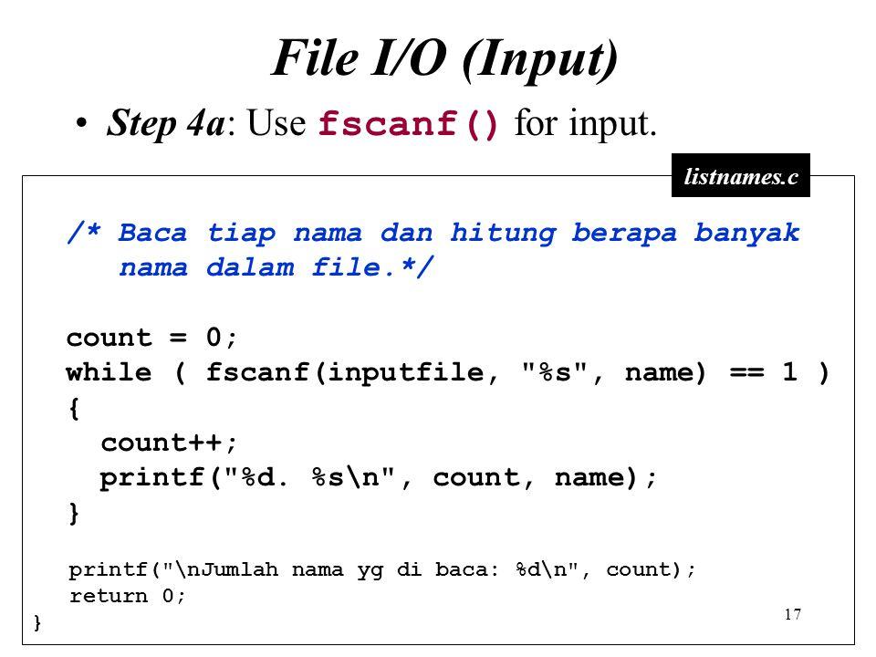 17 File I/O (Input) Step 4a: Use fscanf() for input. /* Baca tiap nama dan hitung berapa banyak nama dalam file.*/ count = 0; while ( fscanf(inputfile