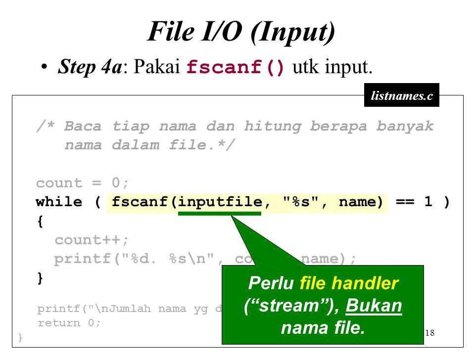 18 File I/O (Input) Step 4a: Pakai fscanf() utk input. /* Baca tiap nama dan hitung berapa banyak nama dalam file.*/ count = 0; while ( fscanf(inputfi