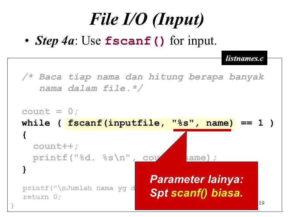 19 File I/O (Input) Step 4a: Use fscanf() for input. /* Baca tiap nama dan hitung berapa banyak nama dalam file.*/ count = 0; while ( fscanf(inputfile