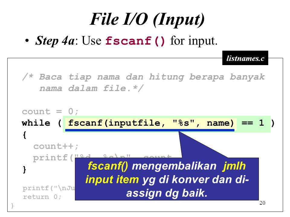 20 File I/O (Input) Step 4a: Use fscanf() for input. /* Baca tiap nama dan hitung berapa banyak nama dalam file.*/ count = 0; while ( fscanf(inputfile