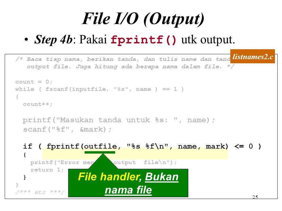 25 File I/O (Output) Step 4b: Pakai fprintf() utk output. /* Baca tiap nama, berikan tanda, dan tulis name dan tandamark ke output file. Juga hitung a