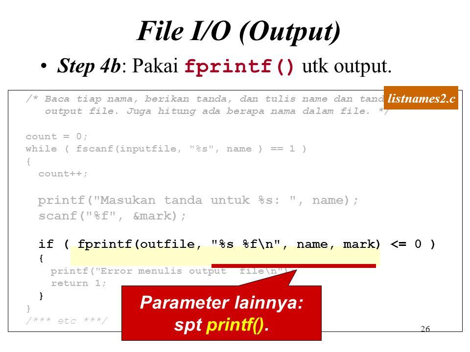 26 File I/O (Output) Step 4b: Pakai fprintf() utk output. /* Baca tiap nama, berikan tanda, dan tulis name dan tandamark ke output file. Juga hitung a
