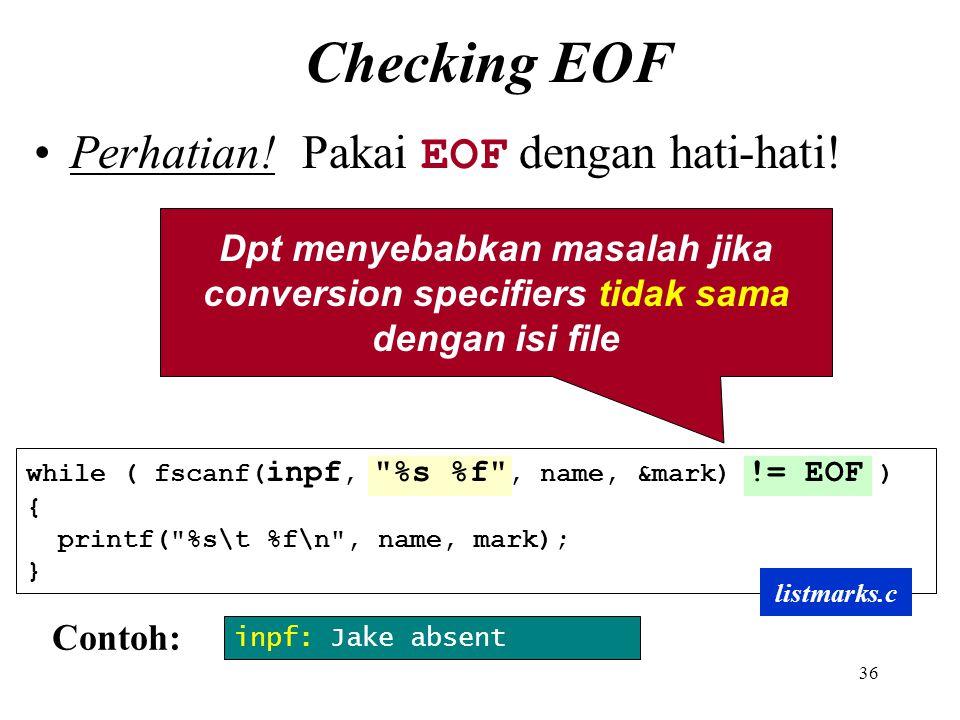 36 Checking EOF Dpt menyebabkan masalah jika conversion specifiers tidak sama dengan isi file Perhatian! Pakai EOF dengan hati-hati! while ( fscanf( i