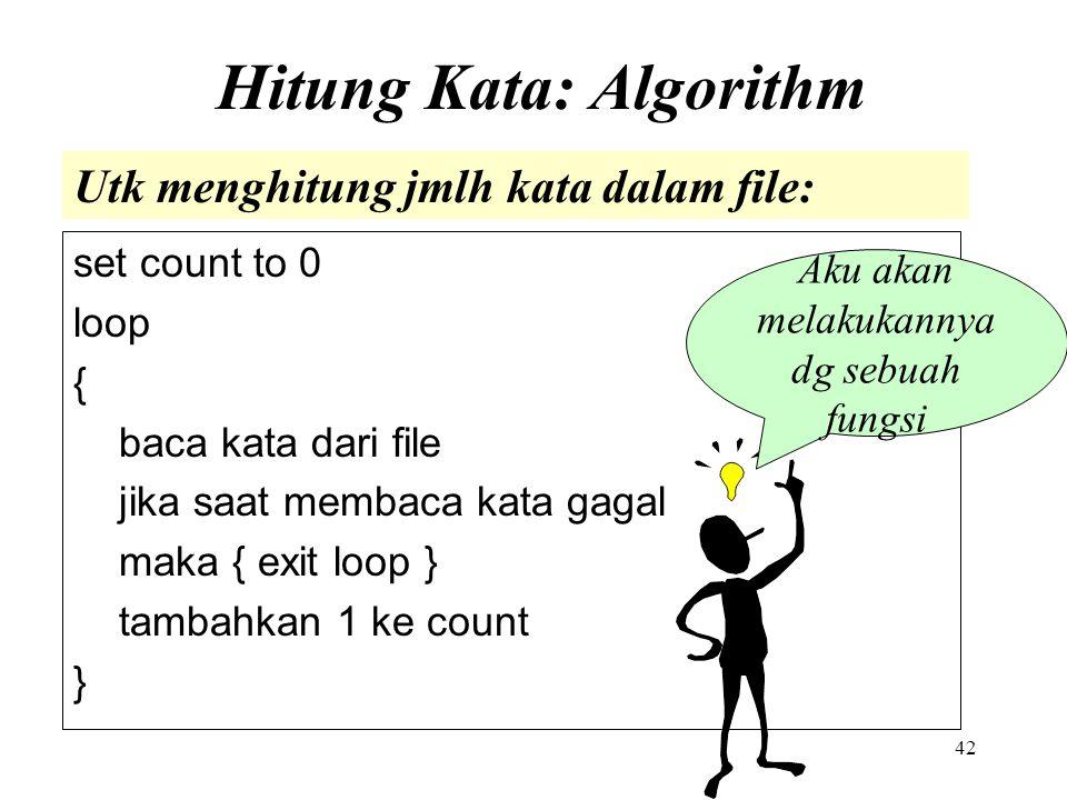 42 Hitung Kata: Algorithm set count to 0 loop { baca kata dari file jika saat membaca kata gagal maka { exit loop } tambahkan 1 ke count } Utk menghit