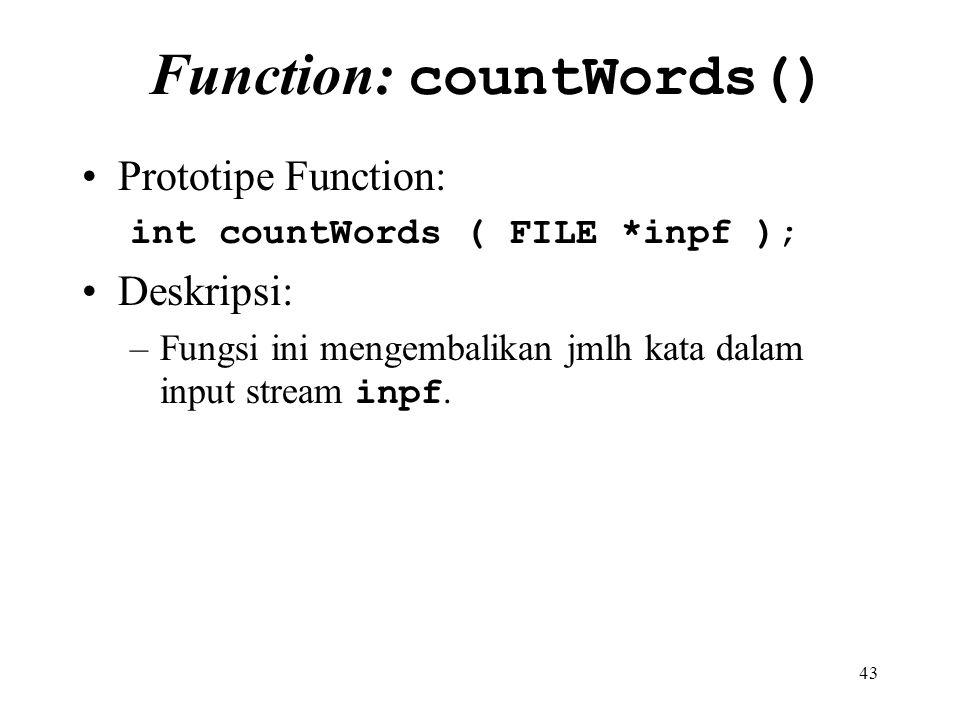 43 Function: countWords() Prototipe Function: int countWords ( FILE *inpf ); Deskripsi: –Fungsi ini mengembalikan jmlh kata dalam input stream inpf.
