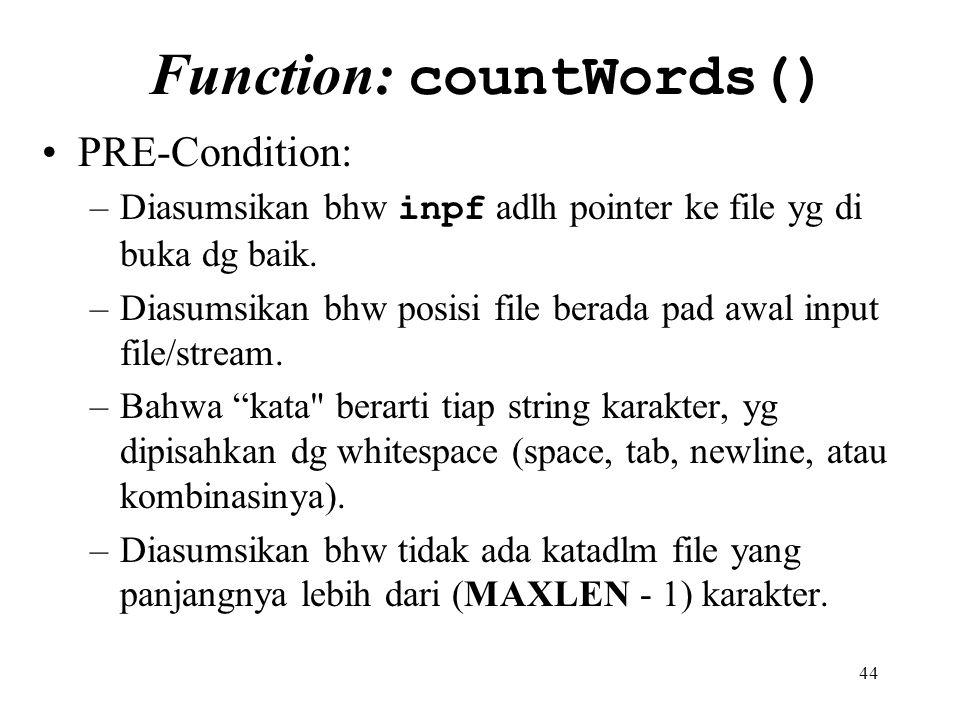 44 Function: countWords() PRE-Condition: –Diasumsikan bhw inpf adlh pointer ke file yg di buka dg baik. –Diasumsikan bhw posisi file berada pad awal i