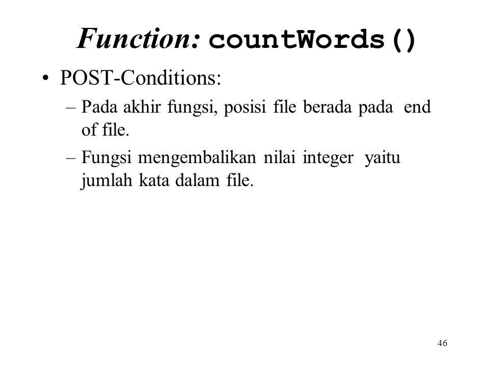 46 Function: countWords() POST-Conditions: –Pada akhir fungsi, posisi file berada pada end of file. –Fungsi mengembalikan nilai integer yaitu jumlah k