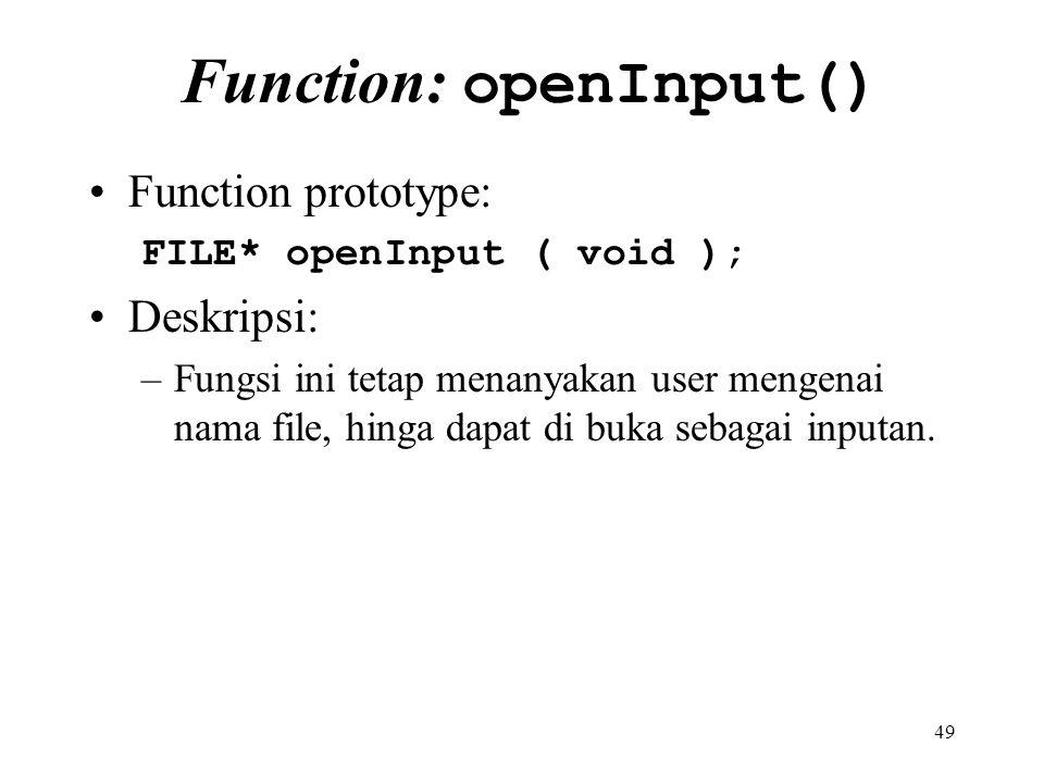 49 Function: openInput() Function prototype: FILE* openInput ( void ); Deskripsi: –Fungsi ini tetap menanyakan user mengenai nama file, hinga dapat di