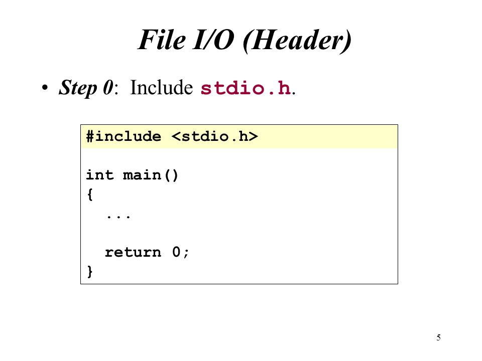 5 File I/O (Header) Step 0: Include stdio.h. #include int main() {... return 0; }